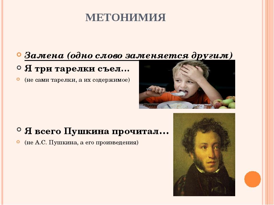 МЕТОНИМИЯ Замена (одно слово заменяется другим) Я три тарелки съел… (не сами...
