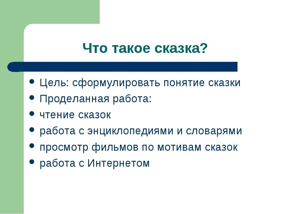 Что такое сказка? Цель: сформулировать понятие сказки Проделанная работа: чте...