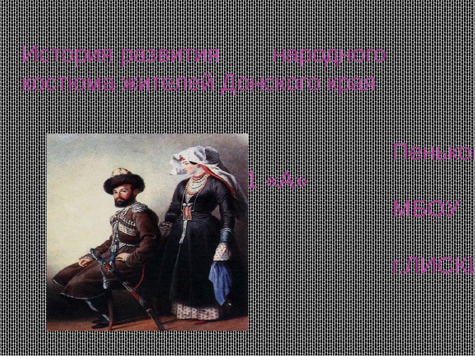 История развития народного костюма жителей Донского края Пенькова Виктория 11...