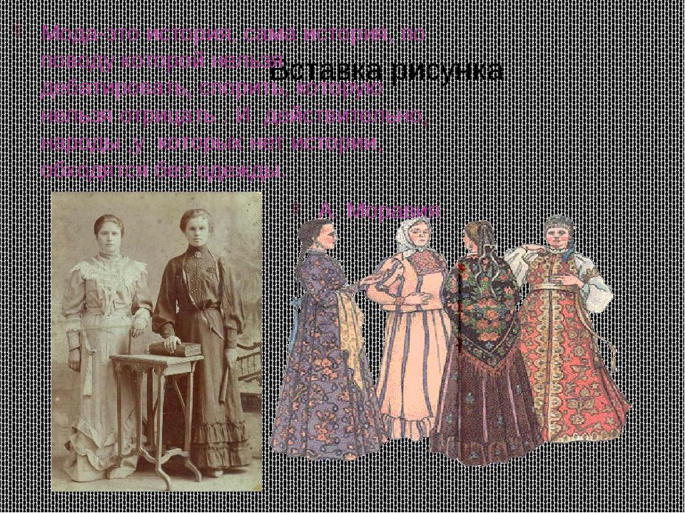 Мода-это история, сама история, по поводу которой нельзя дебатировать, спорит...