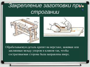 Закрепление заготовки при строгании Обрабатываемую деталь крепят на верстаке,