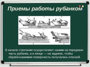 Приемы работы рубанком В начале строгания осуществляют нажим на переднюю част