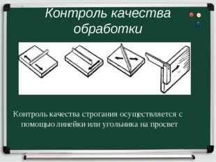 Контроль качества обработки Контроль качества строгания осуществляется с помо