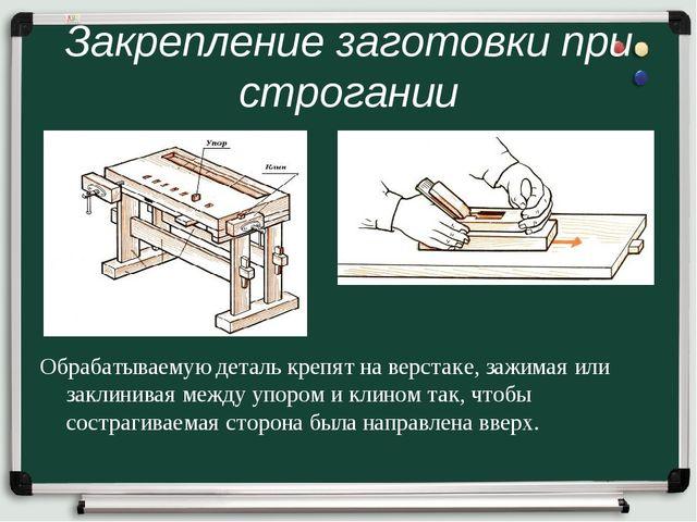 Закрепление заготовки при строгании Обрабатываемую деталь крепят на верстаке,...