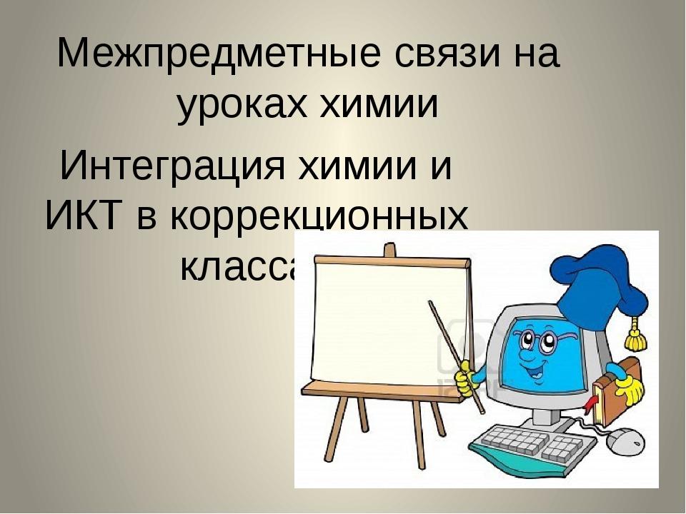 Межпредметные связи на уроках химии Интеграция химии и ИКТ в коррекционных кл...