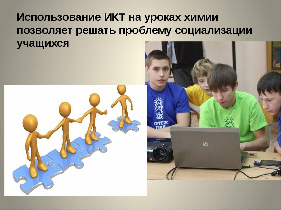 Использование ИКТ на уроках химии позволяет решать проблему социализации учащ...