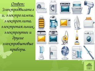 Ответ: Электродвигатели, электролампы, электроплита, электропаяльник, электро