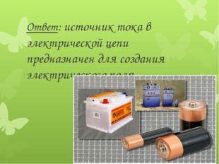 Ответ: источник тока в электрической цепи предназначен для создания электриче