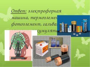 Ответ: электрофорная машина, термоэлемент, фотоэлемент, гальванический элемен