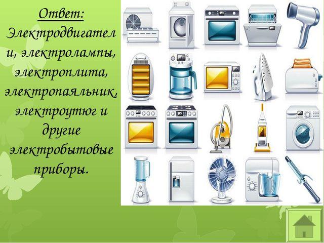 Ответ: Электродвигатели, электролампы, электроплита, электропаяльник, электро...