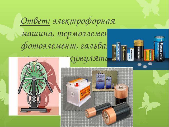 Ответ: электрофорная машина, термоэлемент, фотоэлемент, гальванический элемен...