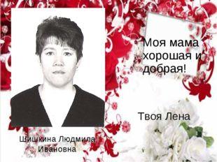 Шишкина Людмила Ивановна Моя мама хорошая и добрая! Твоя Лена