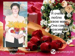 Иванова Оксана Ивановна Я очень люблю свою маму. Она самая красивая и добрая.