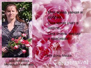 Краснопёрова Милауша Назировна Моя мама умная и добрая. Она меня учит в школ