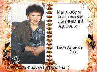 Горбунова Фируза Гафуровна Мы любим свою маму! Желаем ей здоровья! Твои Алина