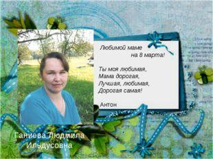 Ганиева Людмила Ильдусовна Любимой маме на 8 марта! Ты моя любимая, Мама доро