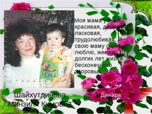 Шайхутдинова Минзиля Кимовна Моя мама умная, красивая, добрая ласковая, трудо