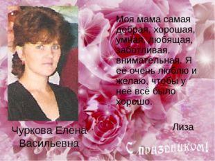 Чуркова Елена Васильевна Моя мама самая добрая, хорошая, умная, любящая, забо