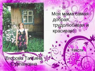Егорова Татьяна Степановна Моя мама самая добрая, трудолюбивая и красивая!