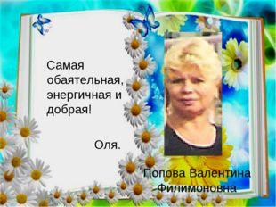 Попова Валентина Филимоновна Самая обаятельная, энергичная и добрая! Оля.