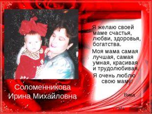 Соломенникова Ирина Михайловна Я желаю своей маме счастья, любви, здоровья, б