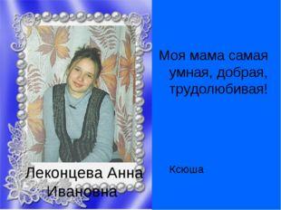 Леконцева Анна Ивановна Моя мама самая умная, добрая, трудолюбивая!