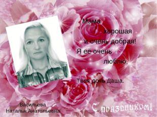 Васильева Наталья Анатольевна Мама хорошая и очень добрая! Я её очень люблю.