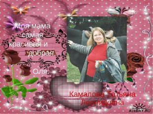 Моя мама самая красивая и добрая. Оля. Камалова Татьяна Леонидовна