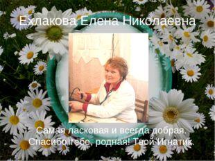 Ехлакова Елена Николаевна Самая ласковая и всегда добрая. Спасибо тебе, родна