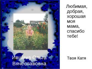 Ившина Ольга Вячеславовна Любимая, добрая, хорошая моя мама, спасибо тебе!