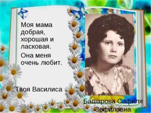 Башарова Сафиля Зефиловна  Моя мама добрая, хорошая и ласковая. Она меня о