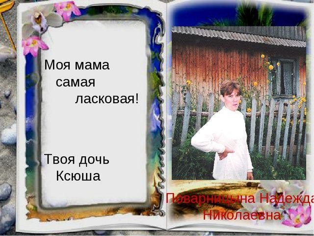 Поварницына Надежда Николаевна Моя мама самая ласковая! Твоя дочь Ксюша