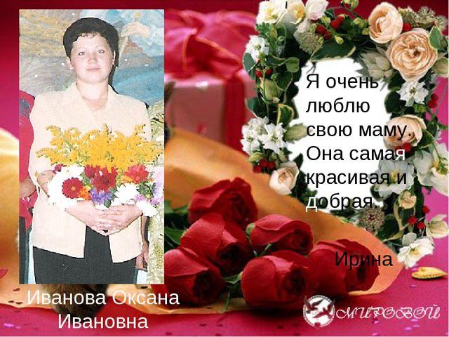 Иванова Оксана Ивановна Я очень люблю свою маму. Она самая красивая и добрая....
