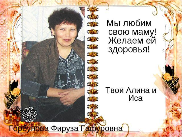 Горбунова Фируза Гафуровна Мы любим свою маму! Желаем ей здоровья! Твои Алина...