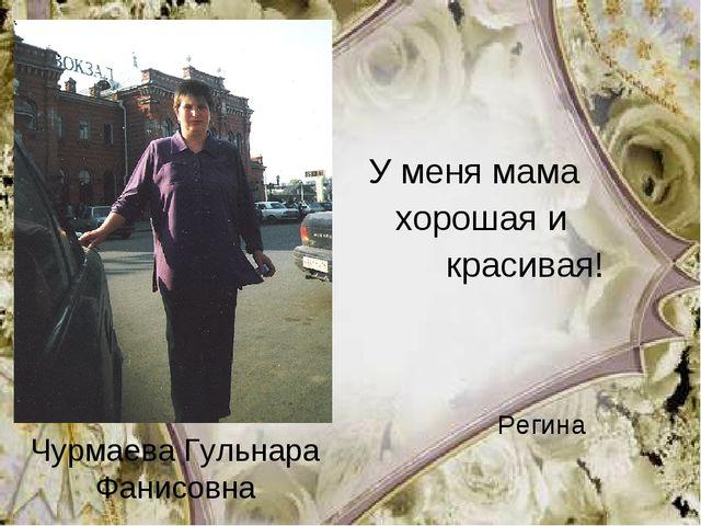 Чурмаева Гульнара Фанисовна У меня мама хорошая и красивая! Регина