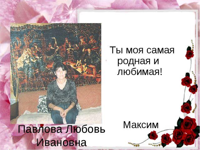 Павлова Любовь Ивановна Ты моя самая родная и любимая!  Максим