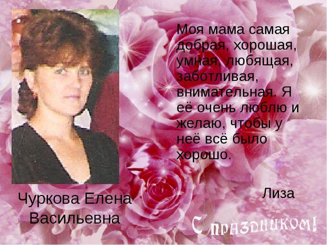 Чуркова Елена Васильевна Моя мама самая добрая, хорошая, умная, любящая, забо...
