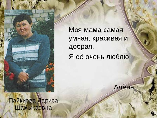 Пайкиева Лариса Шамыкаевна Моя мама самая умная, красивая и добрая. Я её оче...