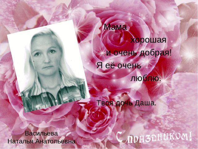 Васильева Наталья Анатольевна Мама хорошая и очень добрая! Я её очень люблю....