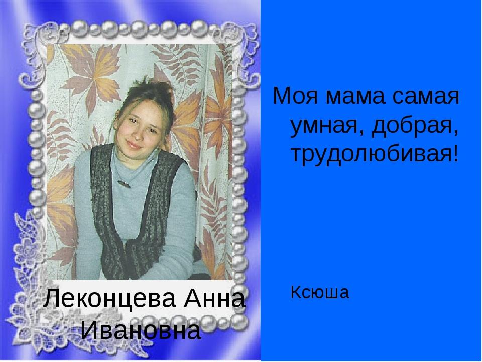 Леконцева Анна Ивановна Моя мама самая умная, добрая, трудолюбивая!...