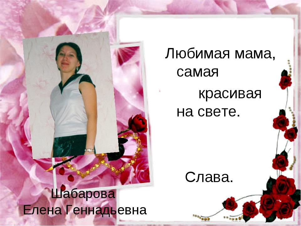 Шабарова Елена Геннадьевна Любимая мама, самая красивая на свете.  Слава.