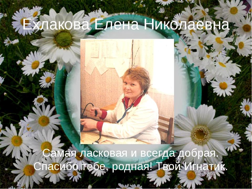 Ехлакова Елена Николаевна Самая ласковая и всегда добрая. Спасибо тебе, родна...