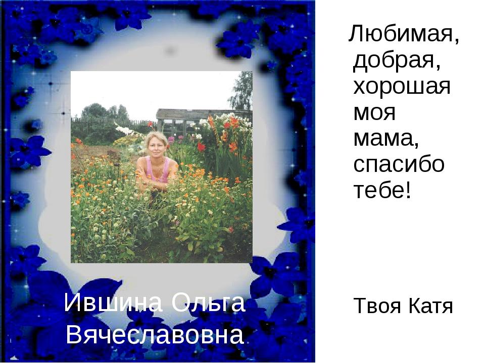 Ившина Ольга Вячеславовна Любимая, добрая, хорошая моя мама, спасибо тебе!...
