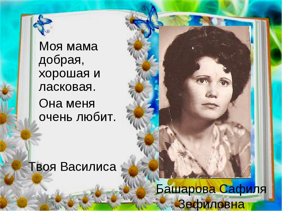 Башарова Сафиля Зефиловна  Моя мама добрая, хорошая и ласковая. Она меня о...