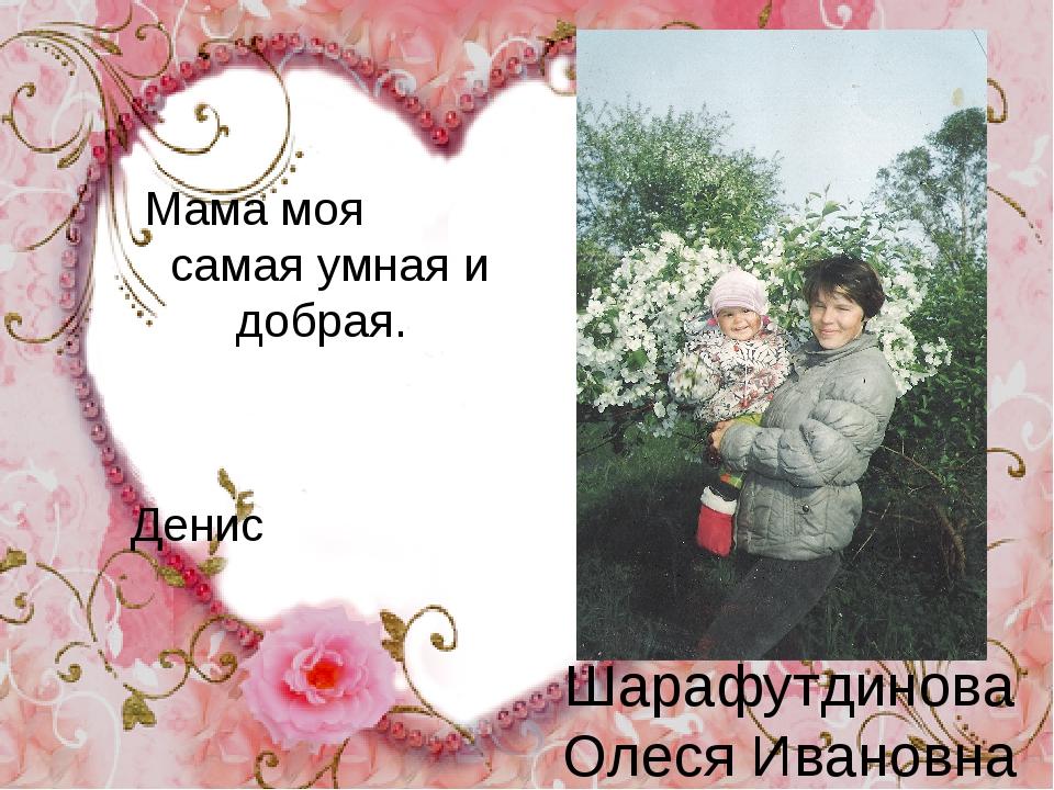 Шарафутдинова Олеся Ивановна Мама моя самая умная и добрая. Денис