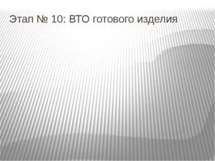 Этап № 10: ВТО готового изделия