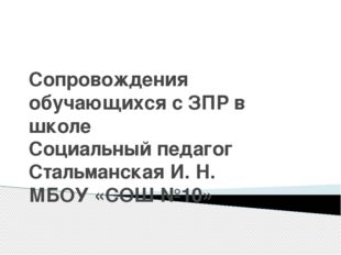 Сопровождения обучающихся с ЗПР в школе Социальный педагог Стальманская И. Н.