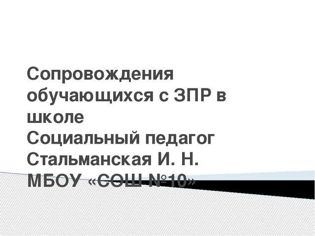 Сопровождения обучающихся с ЗПР в школе Социальный педагог Стальманская И. Н....