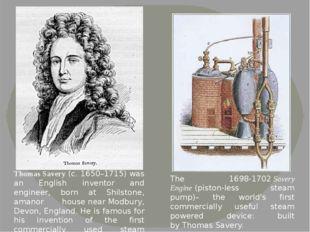 Thomas Savery(c. 1650–1715) was an English inventor and engineer, born at Sh