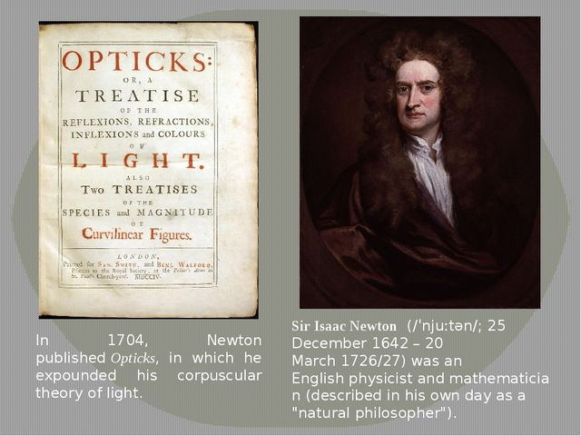 In 1704, Newton published Opticks, in which he expounded his corpuscular theo...